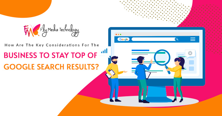 How are the key considerations for the business to stay top of Google Search results?