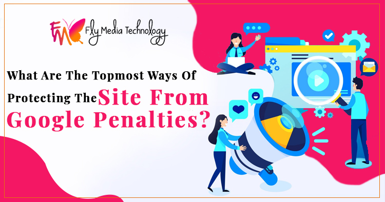 What are the topmost ways of protecting the site from Google penalties?