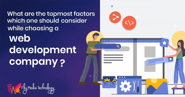 What are the topmost factors which one should consider while choosing a web development company?
