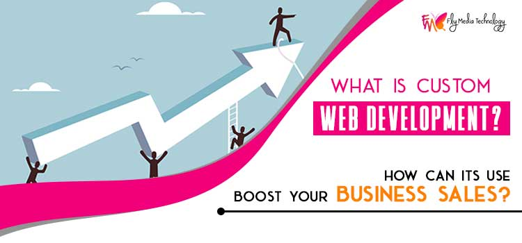 What is custom web development? How can its use boost your business sales?